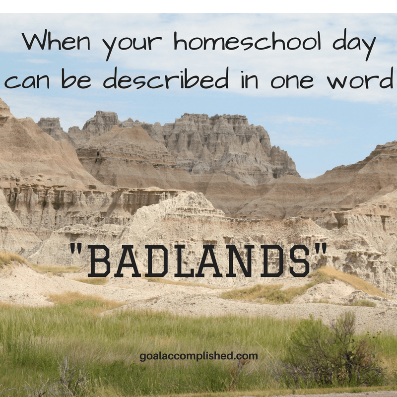 """Home schooling help for parents. The text reads, When your homeschool day can be described in one word, """"Badlands!"""" Picture is of rocky mountain range of Badlands with sparse brush in foreground, the Badlands of Sorth Dakota."""